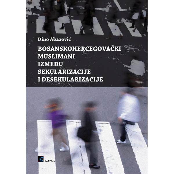 Dino Abazovic-Bosanskohercegovacki muslimani izmedju sekularizacije i desekularizacije